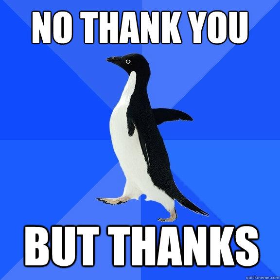 no thank you but thanks - no thank you but thanks  Socially Awkward Penguin