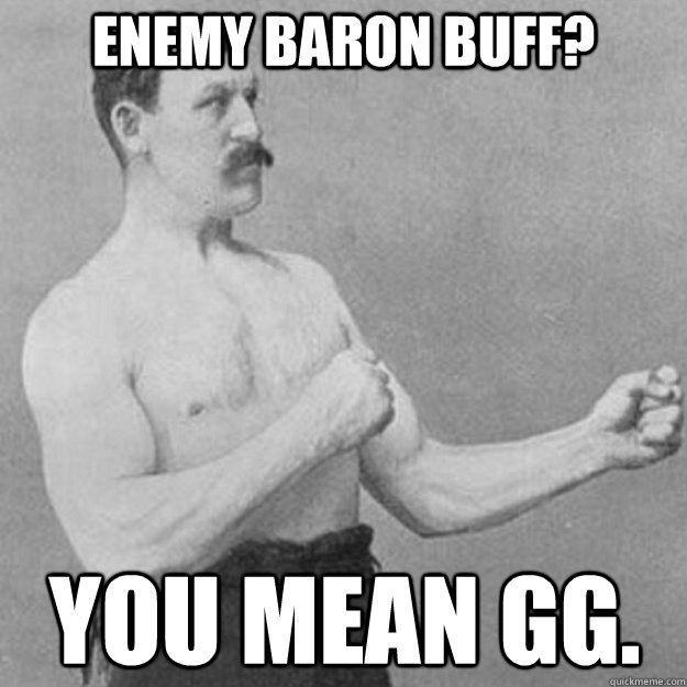 Enemy Baron Buff?  You mean GG.  - Enemy Baron Buff?  You mean GG.   overly manly man
