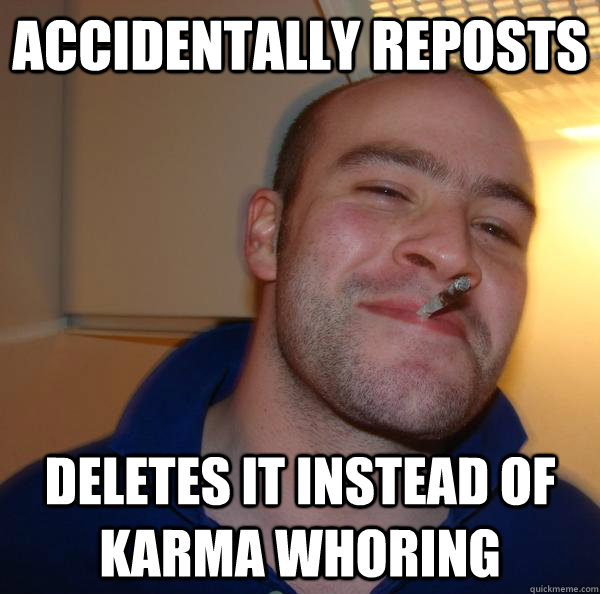 accidentally reposts deletes it instead of karma whoring  - accidentally reposts deletes it instead of karma whoring   Misc
