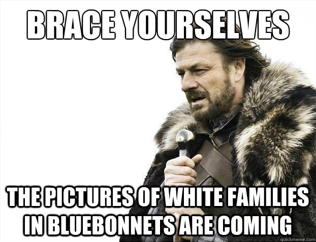 Brace yourselves The pictures of white families in bluebonnets are coming - Brace yourselves The pictures of white families in bluebonnets are coming  Brace Yourselves - Borimir