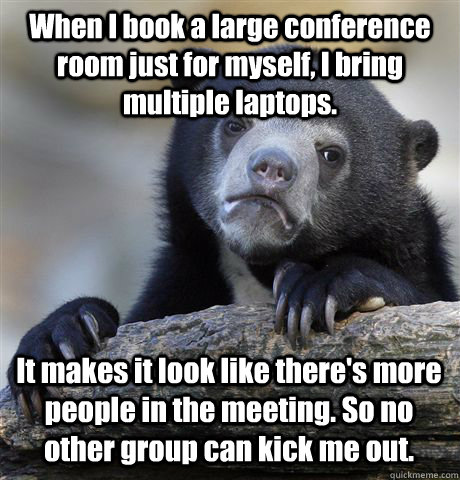 When I book a large conference room just for myself, I bring multiple laptops.  It makes it look like there's more people in the meeting. So no other group can kick me out. - When I book a large conference room just for myself, I bring multiple laptops.  It makes it look like there's more people in the meeting. So no other group can kick me out.  Confession Bear