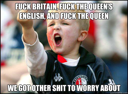 fuck britain, fuck the queen's english, and fuck the queen we got other shit to worry about
