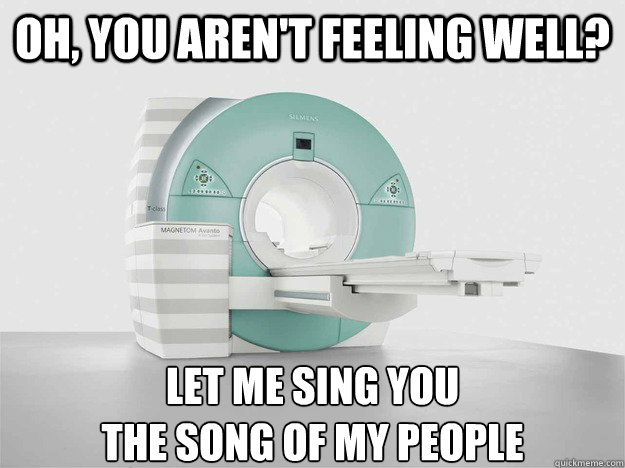 oh, you aren't feeling well? let me sing you  the song of my people  MRI Song of my people