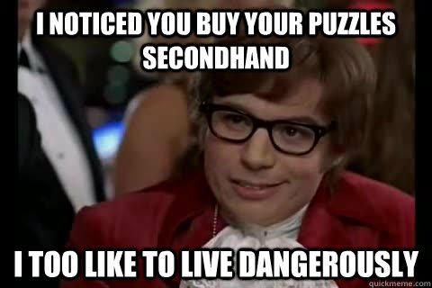 I noticed you buy your puzzles secondhand i too like to live dangerously  Dangerously - Austin Powers