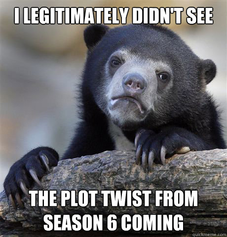 i legitimately didn't see the plot twist from season 6 coming - i legitimately didn't see the plot twist from season 6 coming  Confession Bear