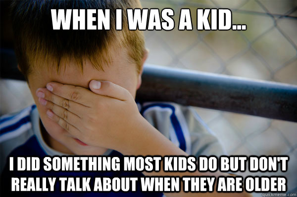 When I was a kid... i did something most kids do but don't really talk about when they are older - When I was a kid... i did something most kids do but don't really talk about when they are older  Misc