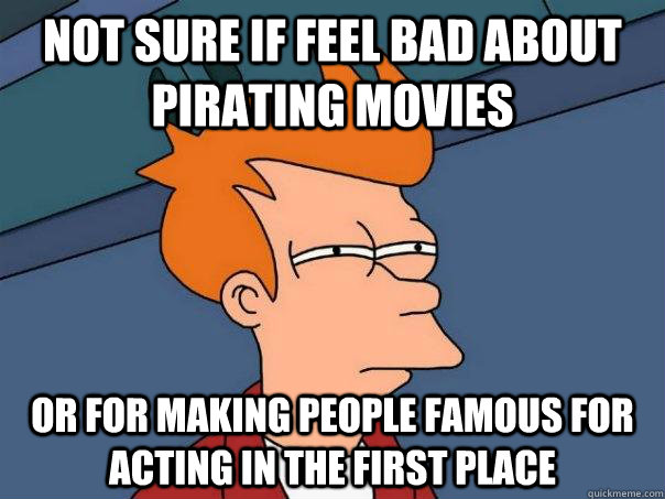 Not sure if feel bad about pirating movies Or for making people famous for acting in the first place - Not sure if feel bad about pirating movies Or for making people famous for acting in the first place  Futurama Fry