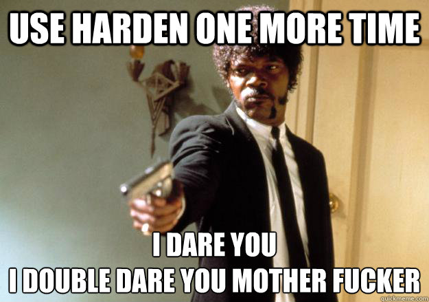Use Harden One more time I dare you  i double dare you mother fucker
