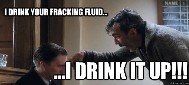 i drink your fracking fluid... ...i drink it up!!!