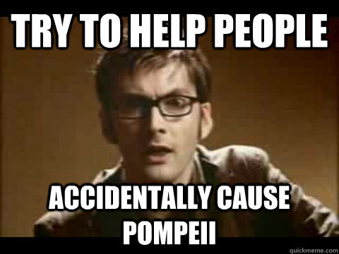 try to help people accidentally cause Pompeii   - try to help people accidentally cause Pompeii    Time Traveler Problems