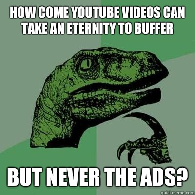 How come YouTube videos can take an eternity to buffer  But never the ads?