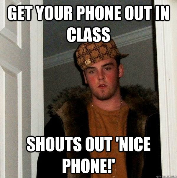 GET YOUR PHONE OUT IN CLASS SHOUTS OUT 'NICE PHONE!' - GET YOUR PHONE OUT IN CLASS SHOUTS OUT 'NICE PHONE!'  Scumbag Steve