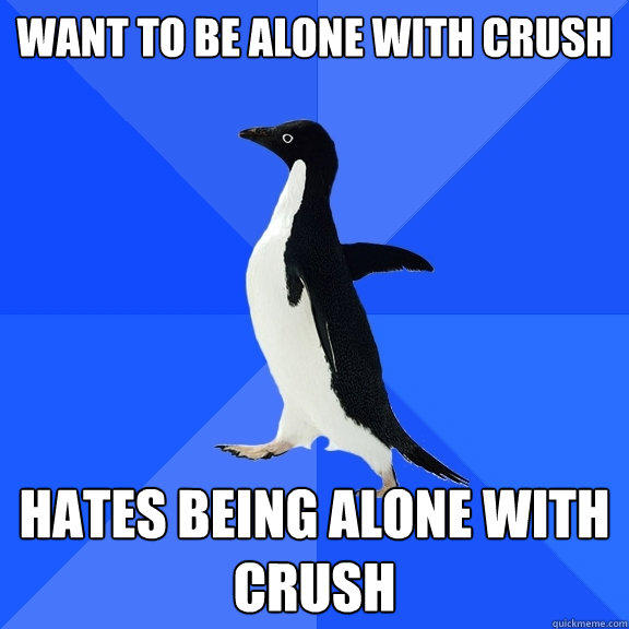 want to be alone with crush hates being alone with crush - want to be alone with crush hates being alone with crush  Socially Awkward Penguin