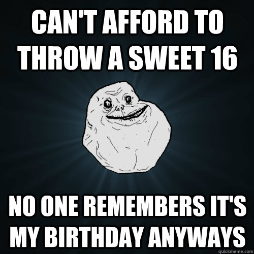 can't afford to throw a sweet 16 no one remembers it's my birthday anyways - can't afford to throw a sweet 16 no one remembers it's my birthday anyways  Forever Alone