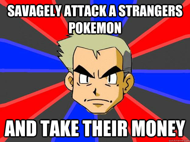 savagely attack a strangers pokemon and take their money  Professor Oak