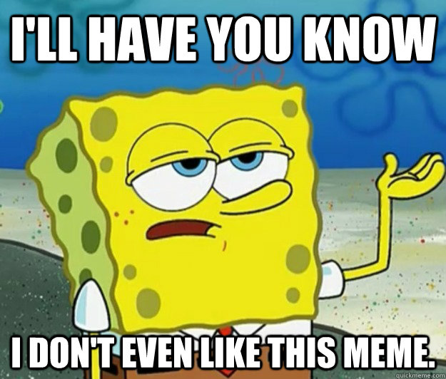 I'll have you know I don't even like this meme. - I'll have you know I don't even like this meme.  Tough Spongebob