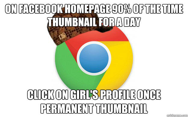 On Facebook Homepage 90% of the time Thumbnail for a day Click on Girl's profile once permanent thumbnail  Scumbag Chrome
