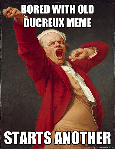 Bored with old Ducreux meme Starts another - Bored with old Ducreux meme Starts another  Bored Ducreux
