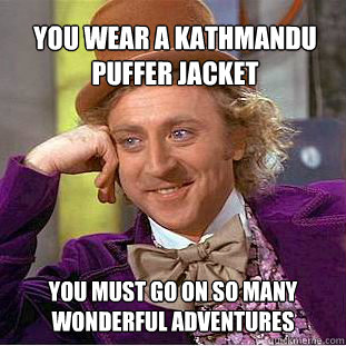 You wear a kathmandu puffer jacket You must go on so many wonderful adventures - You wear a kathmandu puffer jacket You must go on so many wonderful adventures  Willy Wonka Meme