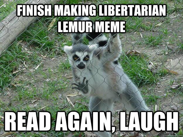 ea97fc102d6e33de599b19b296f7d387b1f950a04e2b8515cc0c6a7654a6441a finish making libertarian lemur meme read again, laugh