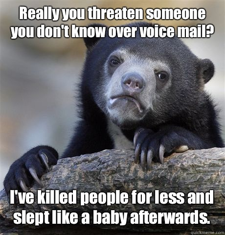 Really you threaten someone you don't know over voice mail? I've killed people for less and slept like a baby afterwards. - Really you threaten someone you don't know over voice mail? I've killed people for less and slept like a baby afterwards.  Misc