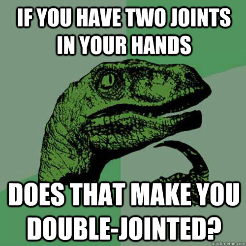 If you have two joints in your hands does that make you double-jointed? - If you have two joints in your hands does that make you double-jointed?  Philosoraptor