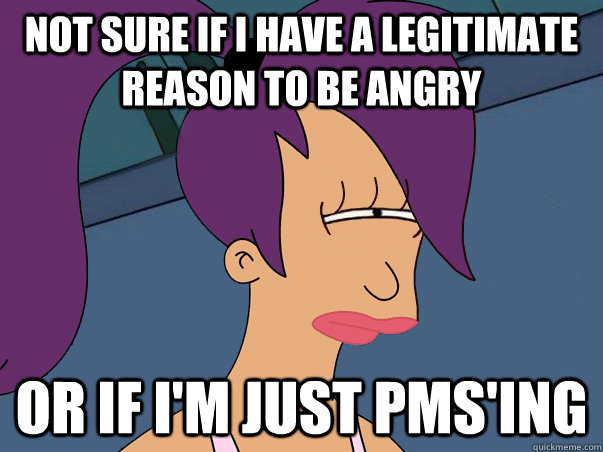 not sure if i have a legitimate reason to be angry or if i'm just PMS'ing - not sure if i have a legitimate reason to be angry or if i'm just PMS'ing  Leela Futurama