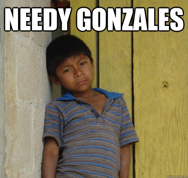 ea9e5dde5a742393786882d6fa932a721f975afef5d08dc6bda61ce530609164 needy gonzales what do you call a poor mexican quickmeme