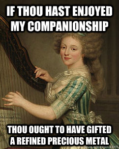 if thou hast enjoyed my companionship thou ought to have gifted a refined precious metal - if thou hast enjoyed my companionship thou ought to have gifted a refined precious metal  Lady Ducreux