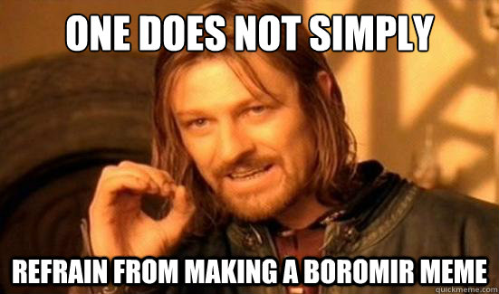 One Does Not Simply Refrain from making a Boromir meme - One Does Not Simply Refrain from making a Boromir meme  Boromir