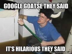Google goatse they said it's hilarious they said