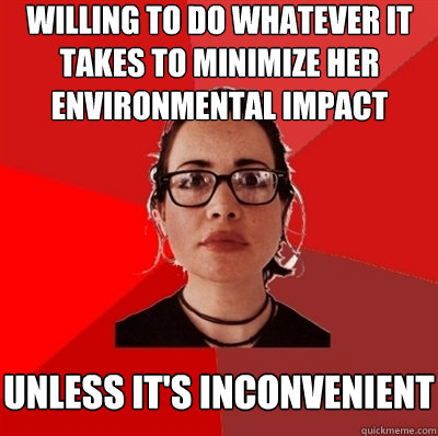 willing to do whatever it takes to minimize her environmental impact unless it's inconvenient - willing to do whatever it takes to minimize her environmental impact unless it's inconvenient  Liberal Douche Garofalo