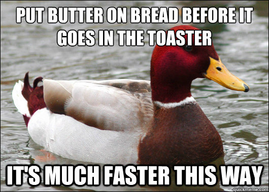 Put butter on bread before it goes in the toaster  It's much faster this way - Put butter on bread before it goes in the toaster  It's much faster this way  Malicious Advice Mallard