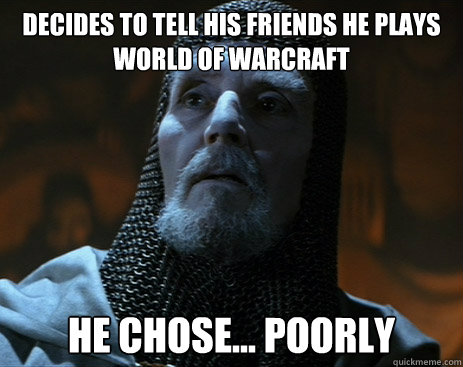 Decides to tell his friends he plays World of Warcraft he chose... poorly