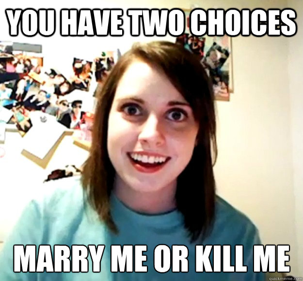 You have two choices marry me or kill me - You have two choices marry me or kill me  Overly Attached Girlfriend
