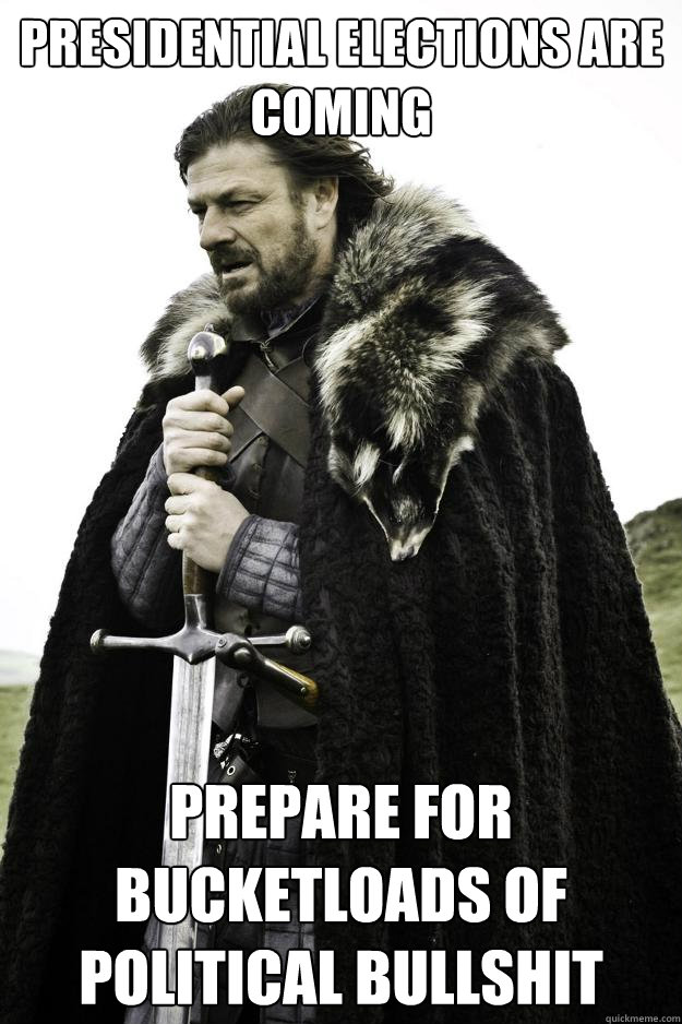 presidential elections are coming prepare for bucketloads of political bullshit - presidential elections are coming prepare for bucketloads of political bullshit  Winter is coming