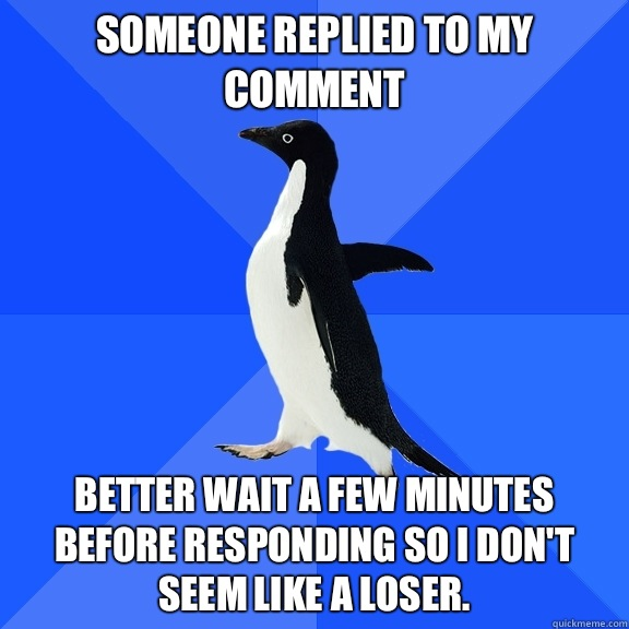 Someone replied to my comment Better wait a few minutes before responding so i don't seem like a loser. - Someone replied to my comment Better wait a few minutes before responding so i don't seem like a loser.  Socially Awkward Penguin