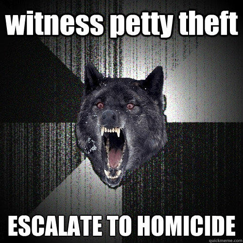 witness petty theft ESCALATE TO HOMICIDE - witness petty theft ESCALATE TO HOMICIDE  Insanity Wolf