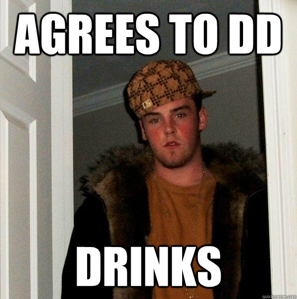 aGREES TO dd dRINKS - aGREES TO dd dRINKS  Scumbag Steve