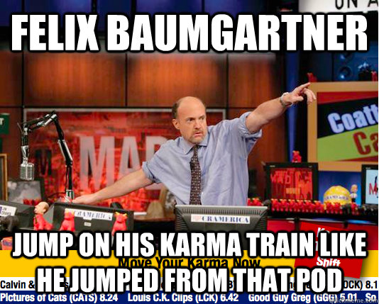 felix baumgartner Jump on his karma train like he jumped from that pod - felix baumgartner Jump on his karma train like he jumped from that pod  Mad Karma with Jim Cramer