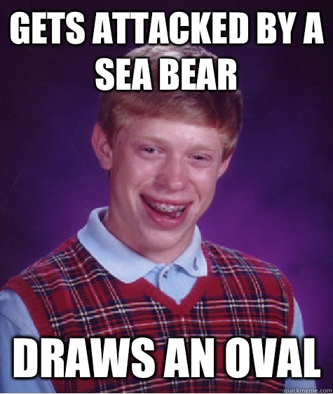 Gets attacked by a sea bear Draws an oval - Gets attacked by a sea bear Draws an oval  Bad Luck Brian