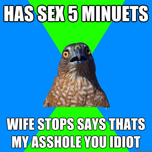 has sex 5 minuets wife stops says thats my asshole you idiot  - has sex 5 minuets wife stops says thats my asshole you idiot   Hawkward