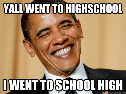 Yall went to highschool I went to school high