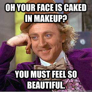 Oh Your Face Is Caked In Makeup You Must Feel So Beautiful - Caked-on