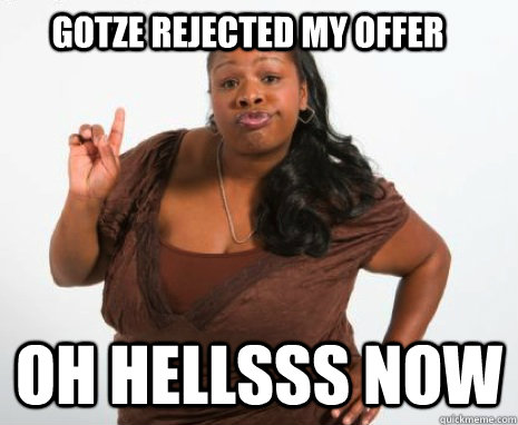 Gotze rejected my offer oh hellsss now