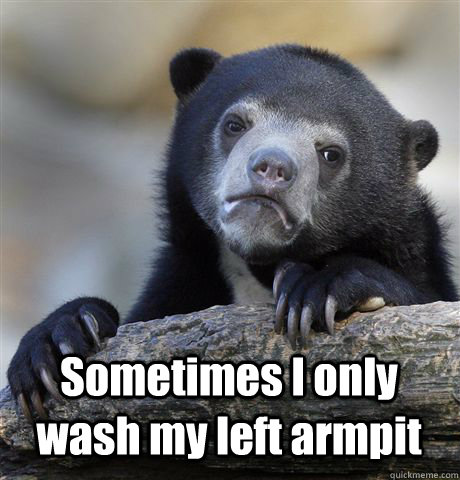 Sometimes I only wash my left armpit - Sometimes I only wash my left armpit  Confession Bear
