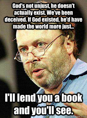 God's not unjust, he doesn't actually exist. We've been deceived. If God existed, he'd have made the world more just... I'll lend you a book and you'll see.