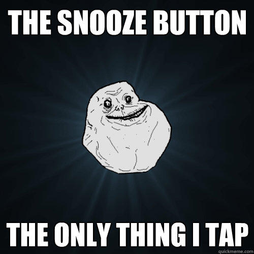 The snooze button the only thing i tap - The snooze button the only thing i tap  Forever Alone