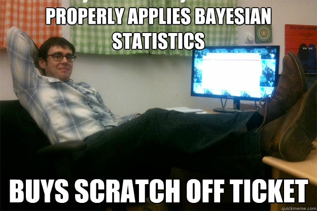 properly applies bayesian statistics buys scratch off ticket  scumbag data scientist