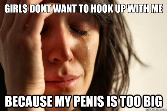girls dont want to hook up with me because my penis is too big - girls dont want to hook up with me because my penis is too big  First World Problems